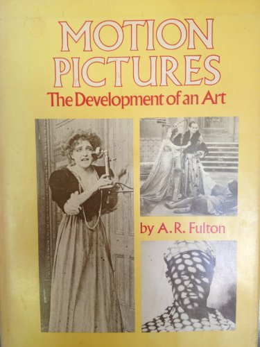 Motion Pictures The Development of an Art from Silent Films to the Age of Television: Fulton, A. R.