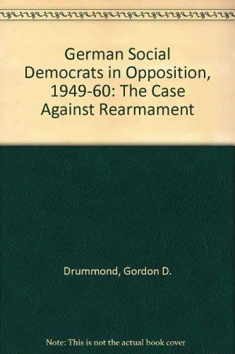 The German Social Democrats in opposition, 1949-1960 : the case against rearmament.: Drummond, ...