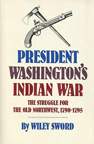 President Washington's Indian War: The Struggle for the Old Northwest, 1790-1795 (0806118644) by Sword, Wiley