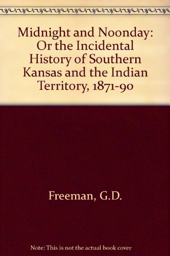 MIDNIGHT AND NOONDAY: Or the Incidental History of Southern Kansas and the Indian Territory, 1871-...