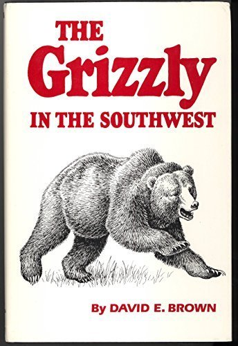 The Grizzly in the Southwest: Documentary of an Extinction: David E. Brown