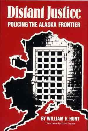 Distant Justice: Policing the Alaska Frontier: Hunt, William R.;Bryner, Dale