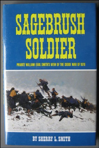 Sagebrush Soldier: Private William Earl Smith's View of the Sioux War of 1876: Smith, Sherry L...