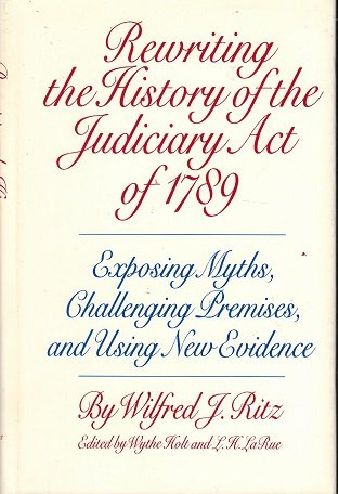Rewriting the History of the Judiciary Act of 1789 Exposing Myths, Challenging Premises, and Usin...