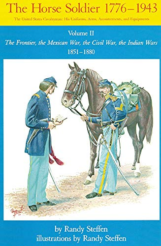 9780806123936: The Horse Soldier, 1776-1943: The United States Cavalryman, His Uniforms, Arms, Accoutrements, and Equipments, Vol. 2, The Frontier, the Mexican War, the Civil War, the Indian Wars, 1851-1880