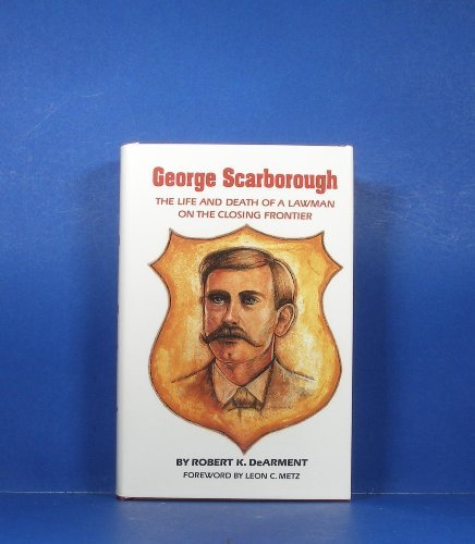 George Scarborough: The Life and Death of a Lawman on the Closing Frontier: Robert K. Dearment