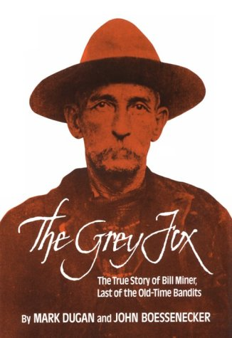 The Grey Fox: True Story of Bill Miner - Last of the Old-time Bandits: Mark Dugan