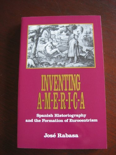 Inventing America: Spanish Historiography and the Formation of Eurocentrism