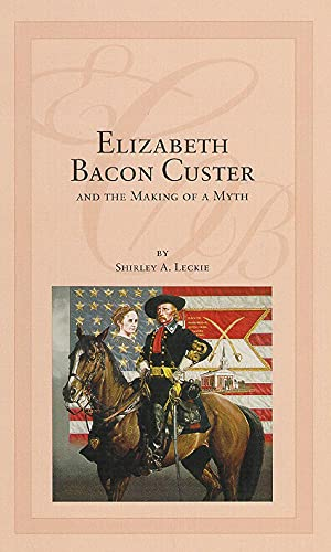 Elizabeth Bacon Custer and the Making of a Myth.: LECKIE, Shirley A.