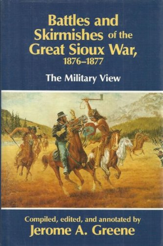 Battles and Skirmishes of the Great Sioux War 1876-1877 The Military View: Greene, Jerome A.