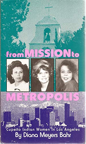 From Mission to Metropolis: Cupeno Indian Women in Los Angeles: Bahr, Diana Meyers