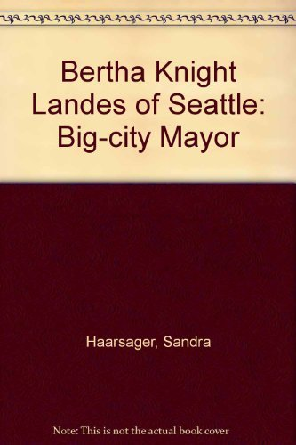BERTHA KNIGHT LANDES OF SEATTLE: BIG -CITY MAYOR.: Haarsager, Sandra