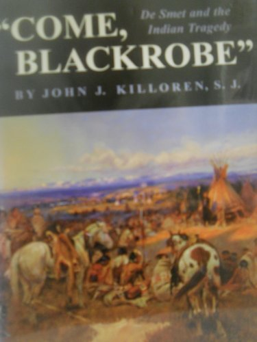 Come, Blackrobe: De Smet and the Indian Tragedy