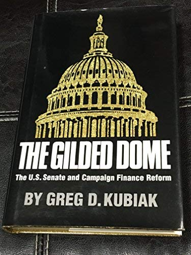 The Gilded Dome: The U.S. Senate and Campaign Finance Reform: Kubiak, Greg D. (Greg Dale)