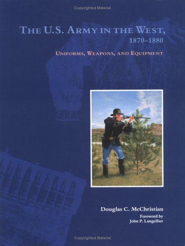 THE U. S. ARMY IN THE WEST, 1870-1880: UNIFORMS, WEAPONS, AND EQUIPMENT: McChristian, Douglas C.