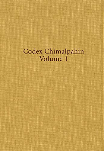 Codex Chimalpahin: Society and Politics in Mexico Tenochtitlan, Tlatelolco, Texcoco, Culhuacan, a...