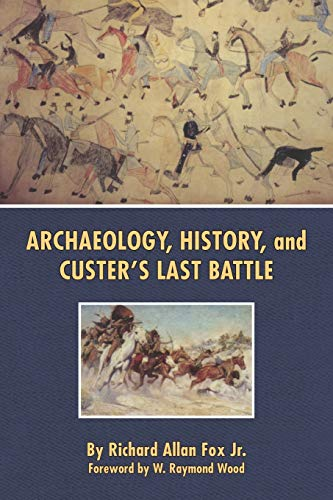 Archaeology, History, and Custers Last Battle The Little Big Horn Re-examined: Richard Allan Fox Jr...