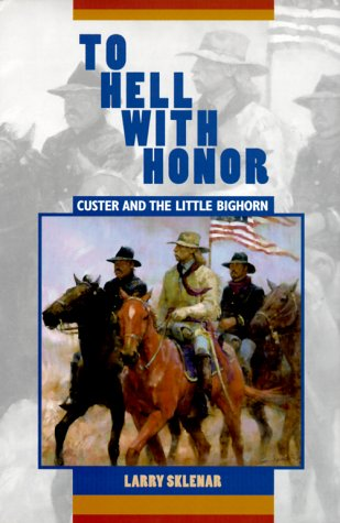 To Hell With Honor Custer and the Little Bighorn: Sklenar, Larry