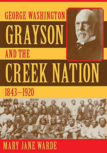 9780806131603: George Washington Grayson and the Creek Nation, 1843-1920 (Civilization of the American Indian, 235)