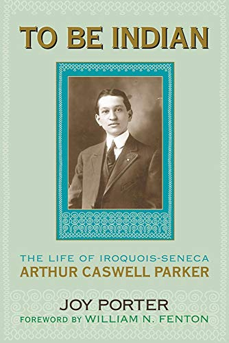 To Be Indian: The Life of Iroquois-Seneca Arthur Caswell Parker