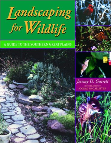 Landscaping for Wildlife: A Guide to the Southern Great Plains: Garrett, Jeremy D.