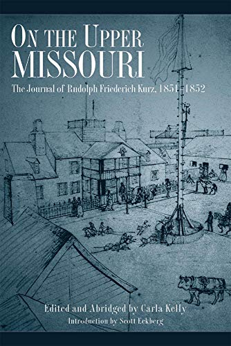 On the Upper Missouri: The Journal of Rudolph Friederich Kurz, 1851–1852: Rudolph Friederich ...