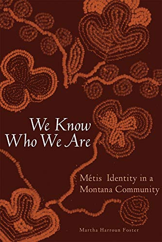 We Know Who We Are: Metis Identity in a Montana Community: Foster, Martha Harroun