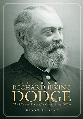 Colonel Richard Irving Dodge: The Life and Times of a Career Army Officer: Kime, Wayne R.