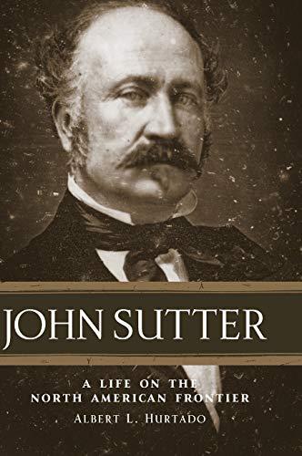 John Sutter: A Life on the North: Hurtado Ph.D, Dr.
