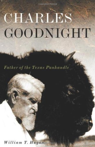 CHARLES GOODNIGHT. Father of the Texas Panhandle.: Hagan, William T.