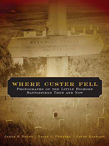 Where Custer Fell: Photographs of the Little Bighorn Battlefield Then and Now (0806138343) by James S. Brust; Brian C. Pohanka; Sandy Barnard