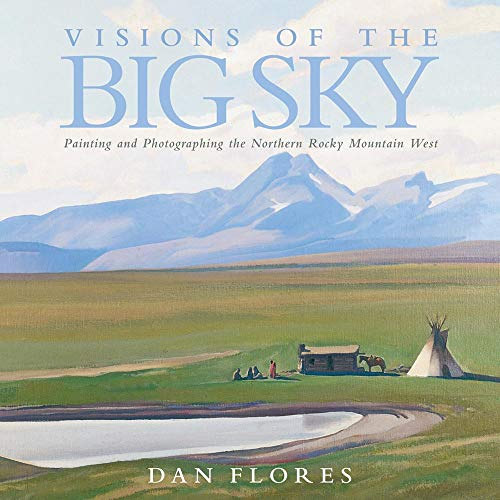 Visions of the Big Sky: Painting and Photographing the Northern Rocky Mountain West (Hardcover): ...