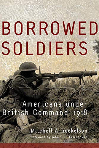 BORROWED SOLDIERS: AMERICANS UNDER BRITISH COMMAND, 1918 (VOLUME 17) (CAMPAIGNS AND COMMANDERS SE...