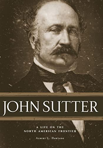 John Sutter: A Life on the North: Albert L. Hurtado