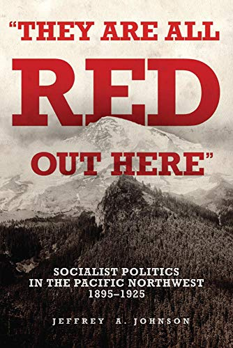 They Are All Red Out Here: Socialist Politics in the Pacific Northwest, 1895-1925: Johnson, Jeffrey...