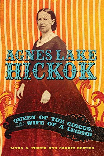 Agnes Lake Hickok: Queen Of The Circus, Wife Of A Legend.: Fisher, Linda A. & Bowers, Carrie.