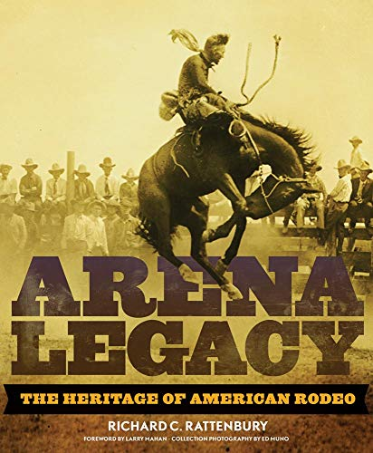 Arena Legacy: The Heritage of American Rodeo (Hardcover): Richard Rattenbury