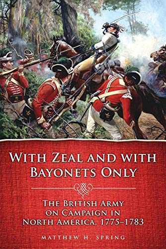 With Zeal & wiith Bayonets Only The British Army on Campaign in North America 1775 1783
