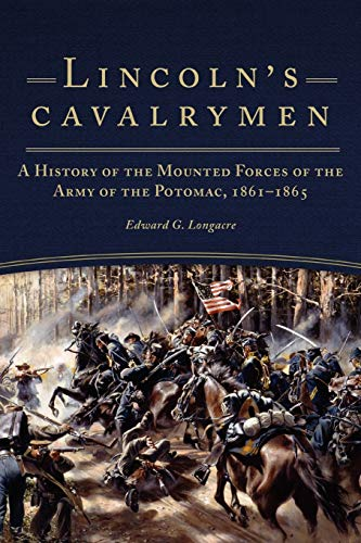 Lincoln's Cavalrymen: A History of the Mounted Forces of the Army of the Potomac, 1861–1865: ...