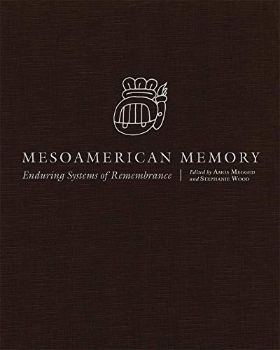 Mesoamerican Memory: Enduring Systems Of Remembrance.: Megged, Amos (editor); Wood, Stephanie (...