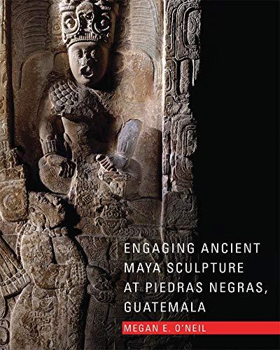Engaging Ancient Maya Sculpture at Piedras Negras, Guatemala: Megan E. O'Neil