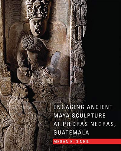 Engaging Ancient Maya Sculpture At Piedras Negras, Guatemala.: O'neil, Megan E.