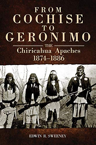 From Cochise to Geronimo: The Chiricahua Apaches, 1874-1886 (Paperback): Edwin R. Sweeney