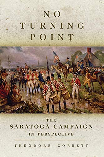 No Turning Point: The Saratoga Campaign in Perspective (Campaigns and Commanders Series): Corbett, ...
