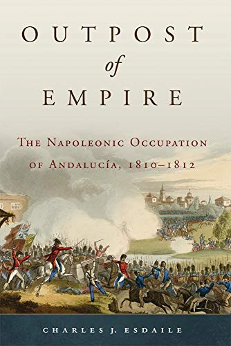 Outpost of Empire: The Napoleonic Occupation of Andalucia, 1810 - 1812 (Hardback): Charles J. ...