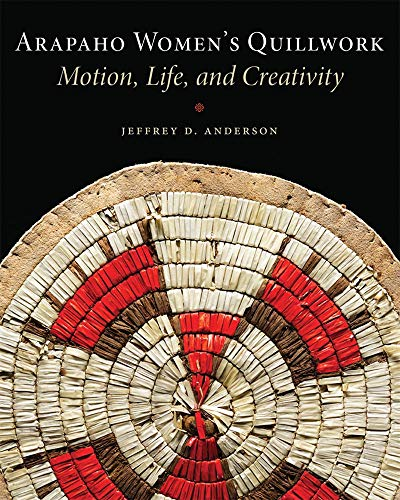 Arapaho Women's Quillwork: Motion, Life, and Creativity: Anderson, Jeffrey D.