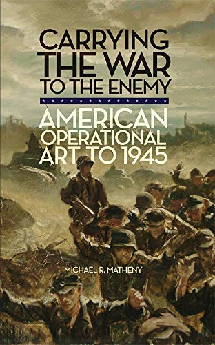 Carrying the War to the Enemy: American Operational Art to 1945: Michael R. Matheny
