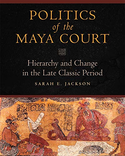 9780806143415: Politics of the Maya Court: Hierarchy and Change in the Late Classic Period (Latin American and Caribbean Arts and Culture)