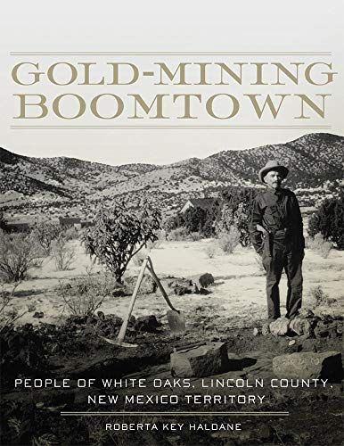 Gold-Mining Boomtown: People of White Oaks, Lincoln County, New Mexico Territory: Haldane, Roberta ...