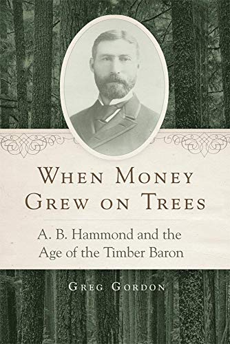 When Money Grew on Trees: A. B. Hammond and the Age of the Timber Baron (Hardcover): Greg Gordon